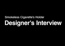 Smokeless Cigarette's Holder Designe's Interview